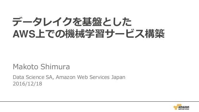 データレイクを基盤とした AWS上での機械学習サービス構築 Makoto Shimura Data Science SA, Amazon Web Services Japan 2016/12/18
