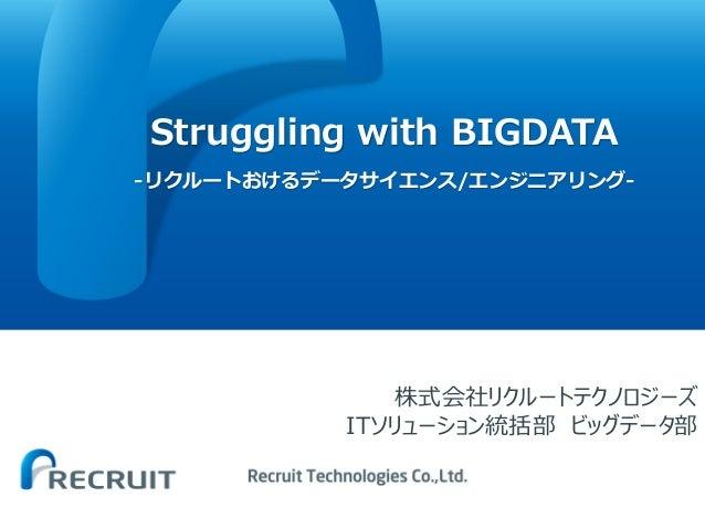 Struggling with BIGDATA -リクルートおけるデータサイエンス/エンジニアリング- 株式会社リクルートテクノロジーズ ITソリューション統括部 ビッグデータ部