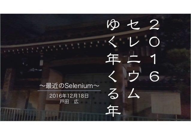 2 0 1 6 � セ レ ニ ウ ム � ゆ く 年 く る 年 � 2016年12月18日 戸田 広 ~最近のSelenium~
