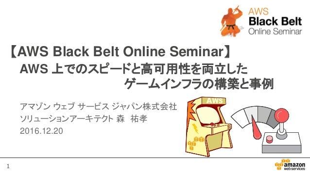 1 【AWS Black Belt Online Seminar】 AWS 上でのスピードと高可用性を両立した ゲームインフラの構築と事例 アマゾン ウェブ サービス ジャパン株式会社 ソリューションアーキテクト 森 祐孝 2016.12.20