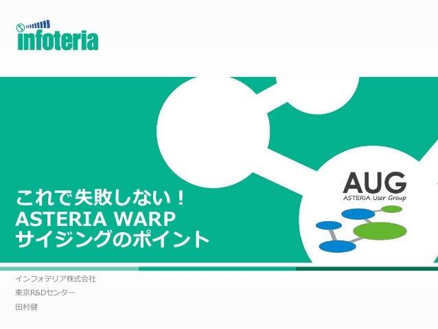 これで失敗しない! ASTERIA WARP サイジングのポイント インフォテリア株式会社 東京R&Dセンター 田村健