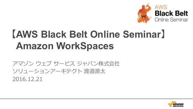【AWS Black Belt Online Seminar】  Amazon WorkSpaces アマゾン ウェブ サービス ジャパン株式会社 ソリューションアーキテクト 渡邉源太 2016.12.21
