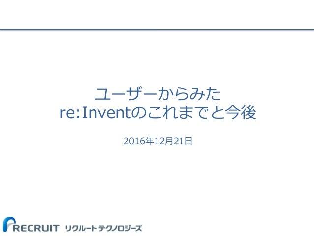 ユーザーからみた re:Inventのこれまでと今後 2016年12月21日