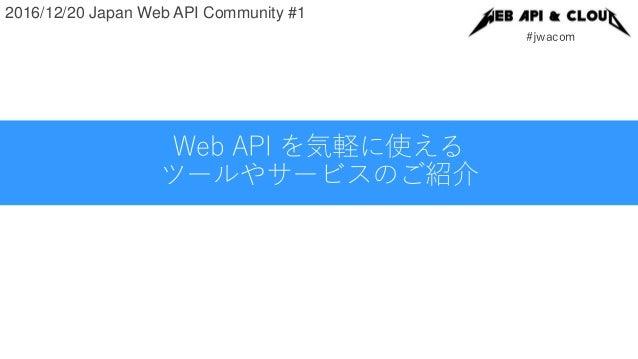 #jwacom 2016/12/20 Japan Web API Community #1 Web API を気軽に使える ツールやサービスのご紹介