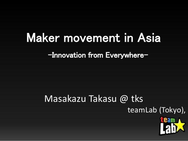 Maker movement in Asia -Innovation from Everywhere- Masakazu Takasu @ tks teamLab (Tokyo),