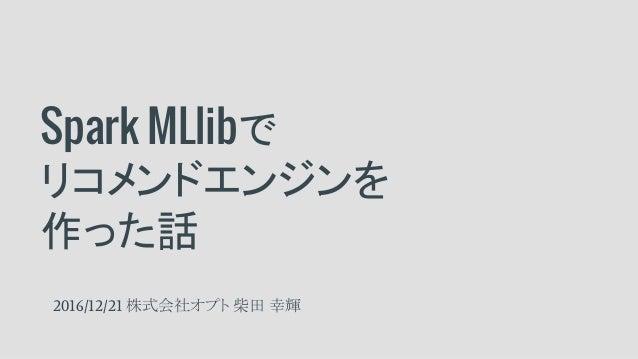 Spark MLlibで リコメンドエンジンを 作った話 2016/12/21 株式会社オプト 柴田 幸輝