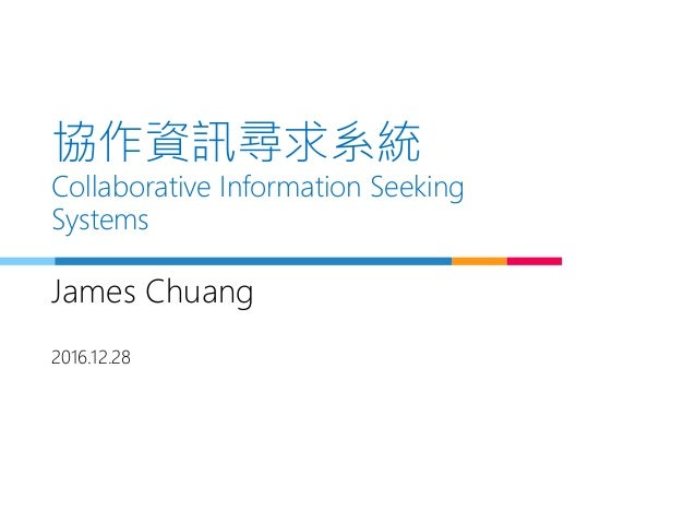協作資訊尋求系統 Collaborative Information Seeking Systems James Chuang 2016.12.28