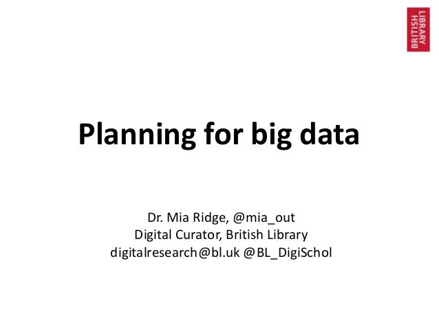 Planning for big data Dr. Mia Ridge, @mia_out Digital Curator, British Library digitalresearch@bl.uk @BL_DigiSchol