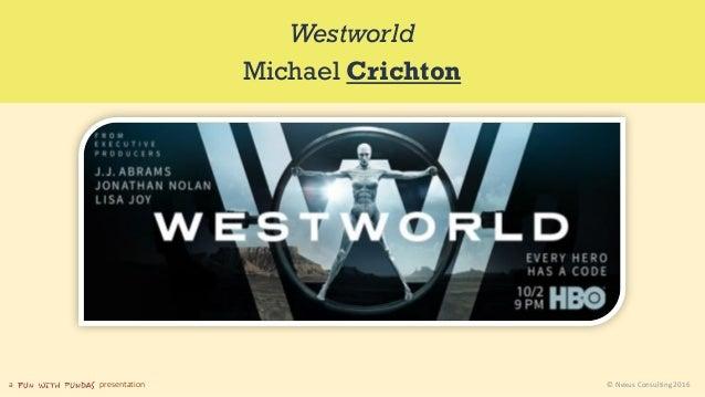 a presentation © Nexus Consulting 2016 Westworld Michael Crichton