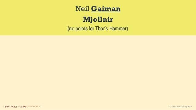 a presentation © Nexus Consulting 2016 Neil Gaiman Mjollnir (no points for Thor's Hammer)