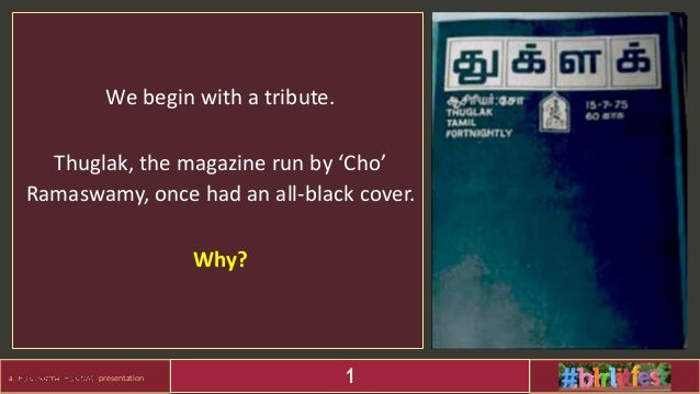 a presentation 1 We begin with a tribute. Thuglak, the magazine run by 'Cho' Ramaswamy, once had an all-black cover. Why?