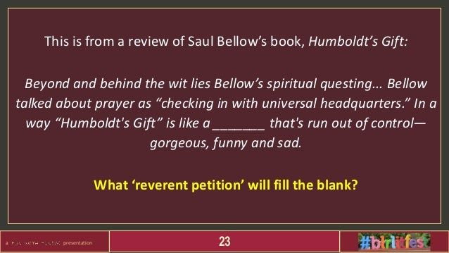 a presentation 23 This is from a review of Saul Bellow's book, Humboldt's Gift: Beyond and behind the wit lies Bellow's sp...