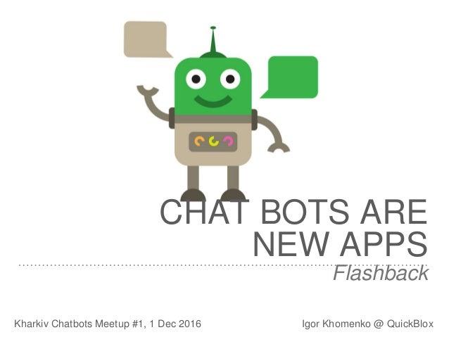 Flashback Kharkiv Chatbots Meetup #1, 1 Dec 2016 Igor Khomenko @ QuickBlox CHAT BOTS ARE NEW APPS