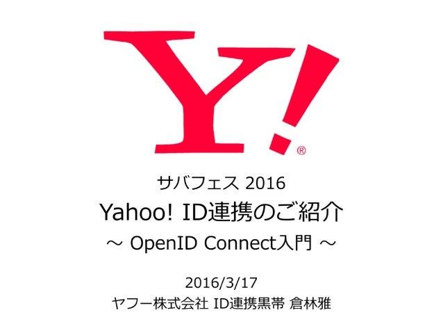 サバフェス 2016  Yahoo! ID連携のご紹介  〜~ OpenID Connect⼊入⾨門 〜~ 2016/3/17  ヤフー株式会社 ID連携⿊黒帯 倉林林雅