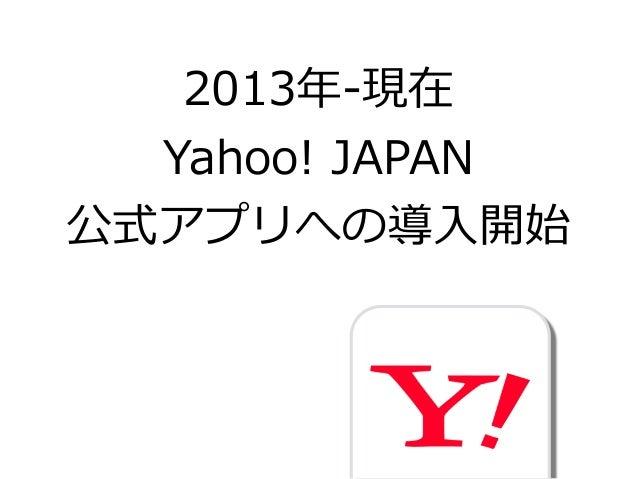 2013年年-‐‑‒現在  Yahoo! JAPAN  公式アプリへの導⼊入開始