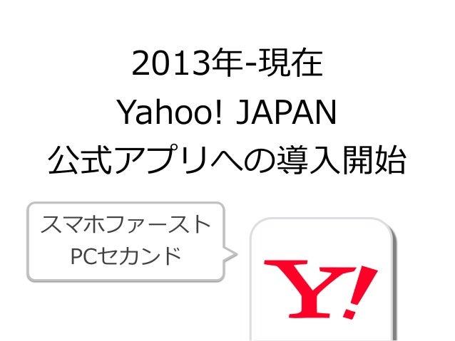 2013年年-‐‑‒現在  Yahoo! JAPAN  公式アプリへの導⼊入開始 スマホファースト  PCセカンド