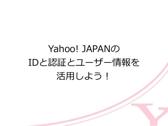 Yahoo! JAPANの  IDと認証とユーザー情報を  活⽤用しよう!