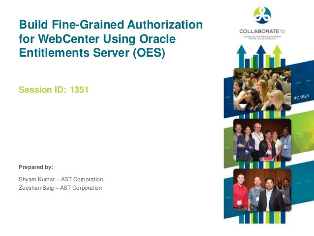 Session ID: Prepared by: Build Fine-Grained Authorization for WebCenter Using Oracle Entitlements Server (OES) 1351 Shyam ...