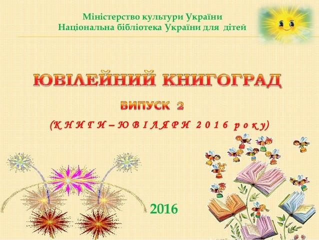 2016 Міністерство культури України Національна бібліотека України для дітей (К Н И Г И – Ю В І Л Я Р И 2 0 1 6 р о к у)