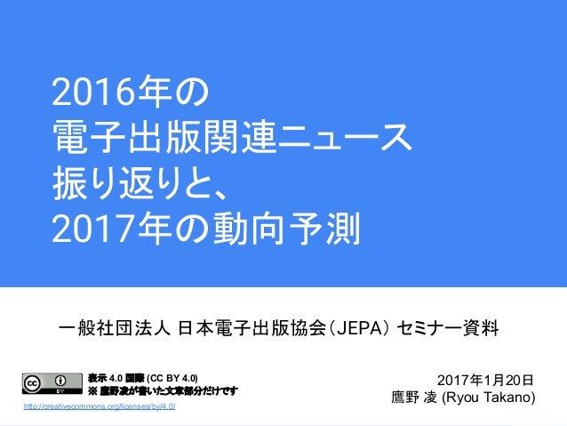 2016年の 電子出版関連ニュース 振り返りと、 2017年の動向予測 一般社団法人 日本電子出版協会(JEPA) セミナー資料 2017年1月20日 鷹野 凌 (Ryou Takano) 表示 4.0 国際 (CC BY 4.0) ※ 鷹野凌...