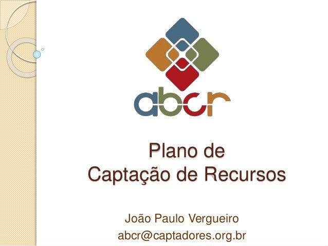 Plano de Captação de Recursos João Paulo Vergueiro abcr@captadores.org.br
