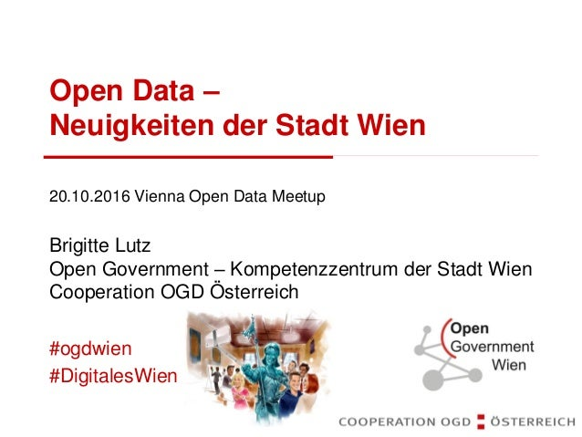 Open Data – Neuigkeiten der Stadt Wien 20.10.2016 Vienna Open Data Meetup Brigitte Lutz Open Government – Kompetenzzentrum...