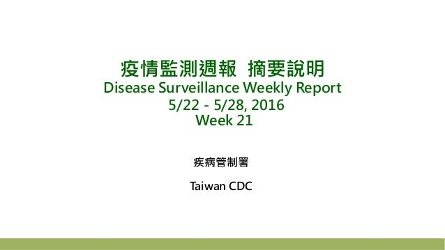 疫情監測週報 摘要說明 Disease Surveillance Weekly Report 5/22-5/28, 2016 Week 21 疾病管制署 Taiwan CDC