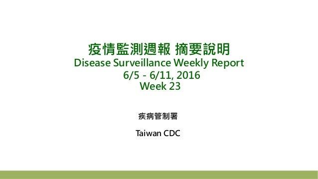 疫情監測週報 摘要說明 Disease Surveillance Weekly Report 6/5-6/11, 2016 Week 23 疾病管制署 Taiwan CDC