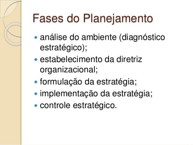 Fases do Planejamento  análise do ambiente (diagnóstico estratégico);  estabelecimento da diretriz organizacional;  for...