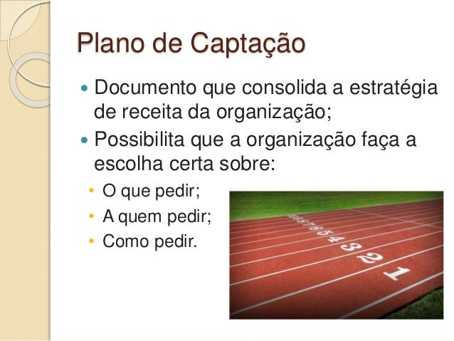 Plano de Captação  Documento que consolida a estratégia de receita da organização;  Possibilita que a organização faça a...