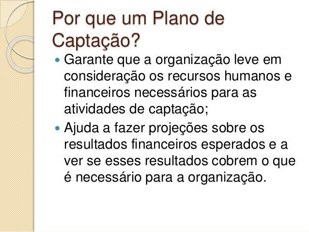 Por que um Plano de Captação?  Garante que a organização leve em consideração os recursos humanos e financeiros necessári...