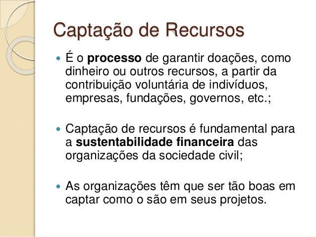 Captação de Recursos  É o processo de garantir doações, como dinheiro ou outros recursos, a partir da contribuição volunt...