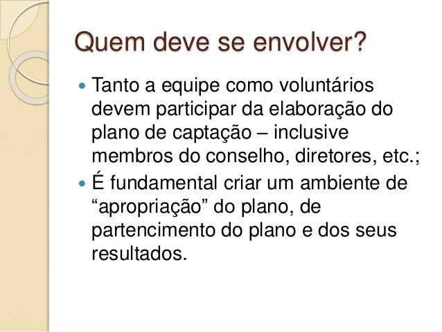Quem deve se envolver?  Tanto a equipe como voluntários devem participar da elaboração do plano de captação – inclusive m...