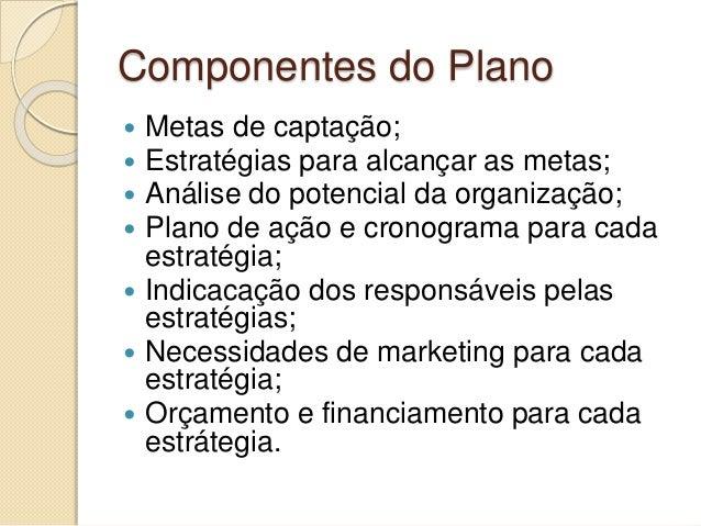 Componentes do Plano  Metas de captação;  Estratégias para alcançar as metas;  Análise do potencial da organização;  P...