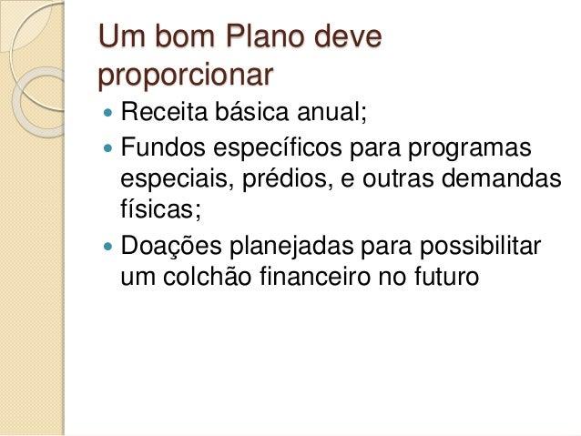 Um bom Plano deve proporcionar  Receita básica anual;  Fundos específicos para programas especiais, prédios, e outras de...