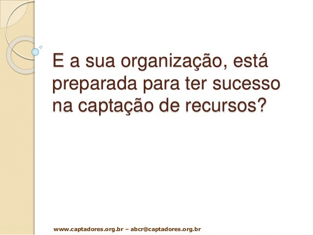 E a sua organização, está preparada para ter sucesso na captação de recursos? www.captadores.org.br – abcr@captadores.org....