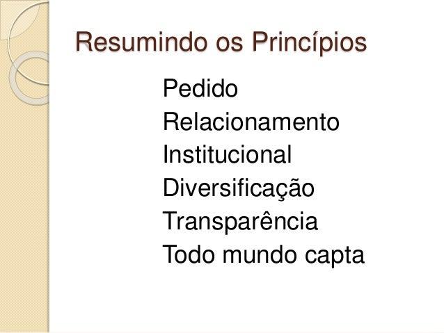 Resumindo os Princípios Pedido Relacionamento Institucional Diversificação Transparência Todo mundo capta
