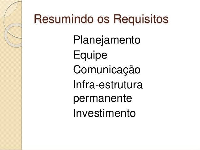 Resumindo os Requisitos Planejamento Equipe Comunicação Infra-estrutura permanente Investimento
