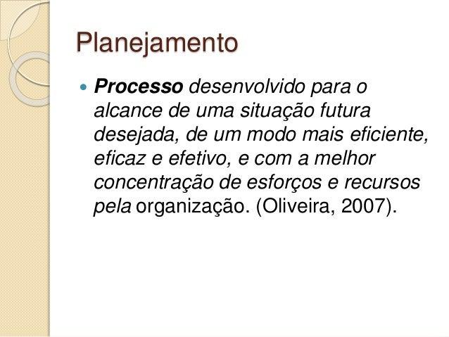 Planejamento  Processo desenvolvido para o alcance de uma situação futura desejada, de um modo mais eficiente, eficaz e e...