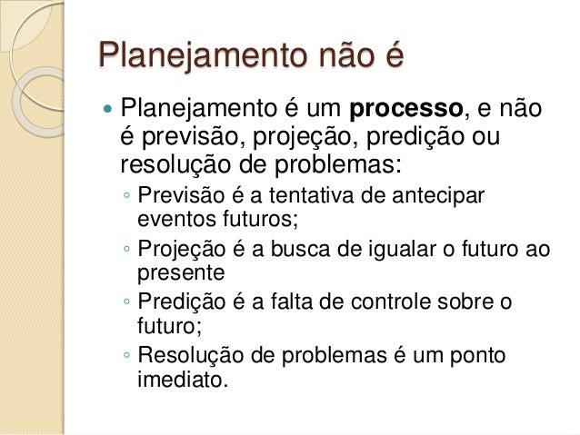 Planejamento não é  Planejamento é um processo, e não é previsão, projeção, predição ou resolução de problemas: ◦ Previsã...
