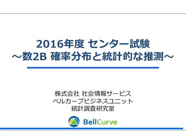 株式会社 社会情報サービス ベルカーブビジネスユニット 統計調査研究室 2016年度 センター試験 ~数2B 確率分布と統計的な推測~