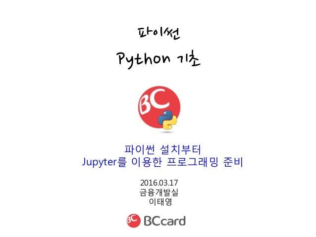 2016.03.17 금융개발실 이태영 파이썬 Python 기초 파이썬 설치부터 Jupyter를 이용한 프로그래밍 준비