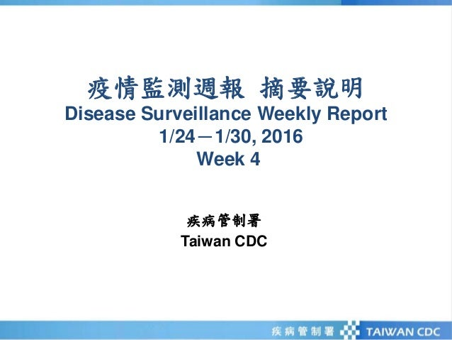 疫情監測週報 摘要說明 Disease Surveillance Weekly Report 1/24-1/30, 2016 Week 4 疾病管制署 Taiwan CDC