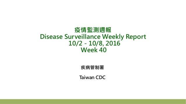 疫情監測週報 Disease Surveillance Weekly Report 10/2-10/8, 2016 Week 40 疾病管制署 Taiwan CDC