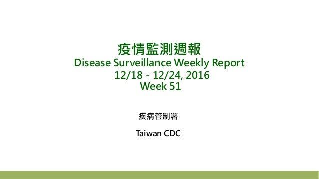 疫情監測週報 Disease Surveillance Weekly Report 12/18-12/24, 2016 Week 51 疾病管制署 Taiwan CDC
