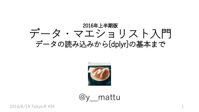 2016年上半期版 データ・マエショリスト入門 データの読み込みから{dplyr}の基本まで @y__mattu 12016/6/19 Tokyo.R #54