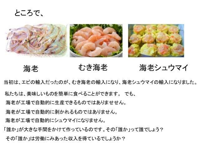 ところで、 海老 むき海老 海老シュウマイ 当初は、エビの輸入だったのが、むき海老の輸入になり、海老シュウマイの輸入になりました。 私たちは、美味しいものを簡単に食べることができます。 でも、 海老が工場で自動的に生産できるものではありませせん...
