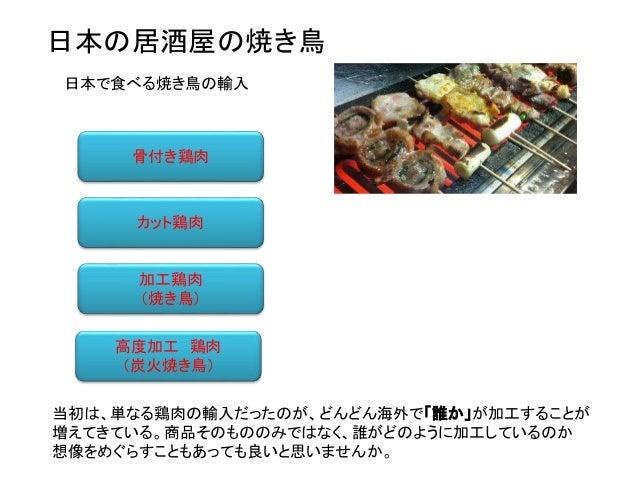 骨付き鶏肉 カット鶏肉 加工鶏肉 (焼き鳥) 高度加工 鶏肉 (炭火焼き鳥) 日本で食べる焼き鳥の輸入 当初は、単なる鶏肉の輸入だったのが、どんどん海外で「誰か」が加工することが 増えてきている。商品そのもののみではなく、誰がどのように加工して...