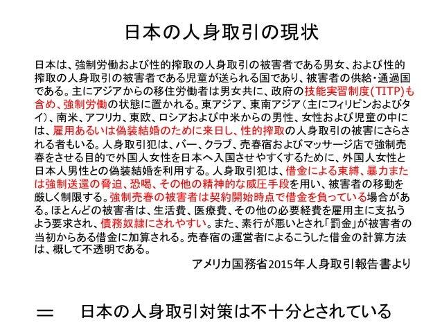 日本の人身取引の現状 日本は、強制労働および性的搾取の人身取引の被害者である男女、および性的 搾取の人身取引の被害者である児童が送られる国であり、被害者の供給・通過国 である。主にアジアからの移住労働者は男女共に、政府の技能実習制度(TITP)...