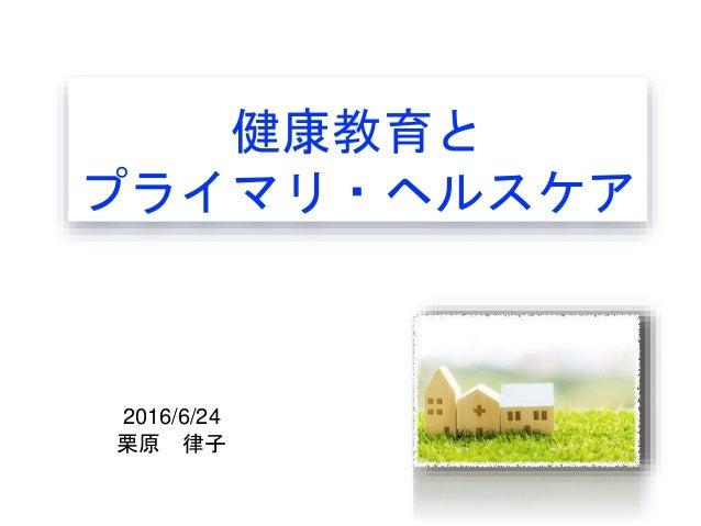 健康教育と プライマリ・ヘルスケア 2016/6/24 栗原 律子